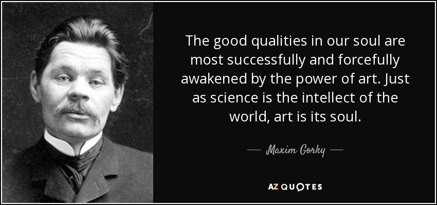 The good qualities in our soul are most successfully and forcefully awakened by the power of art. Just as science is the intellect of the world, art is its soul. - Maxim Gorky
