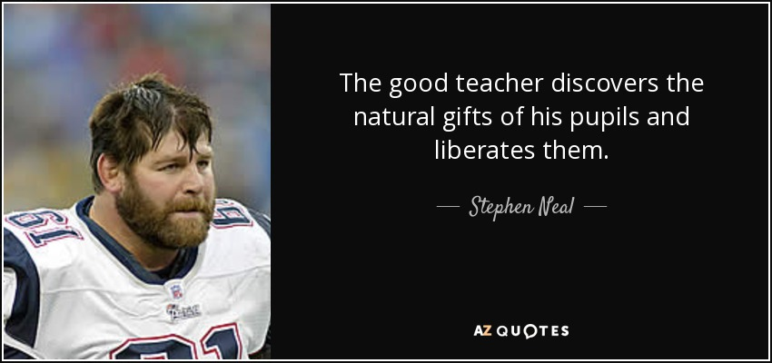The good teacher discovers the natural gifts of his pupils and liberates them. - Stephen Neal