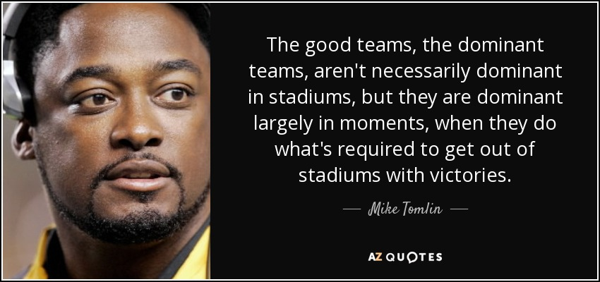 The good teams, the dominant teams, aren't necessarily dominant in stadiums, but they are dominant largely in moments, when they do what's required to get out of stadiums with victories. - Mike Tomlin