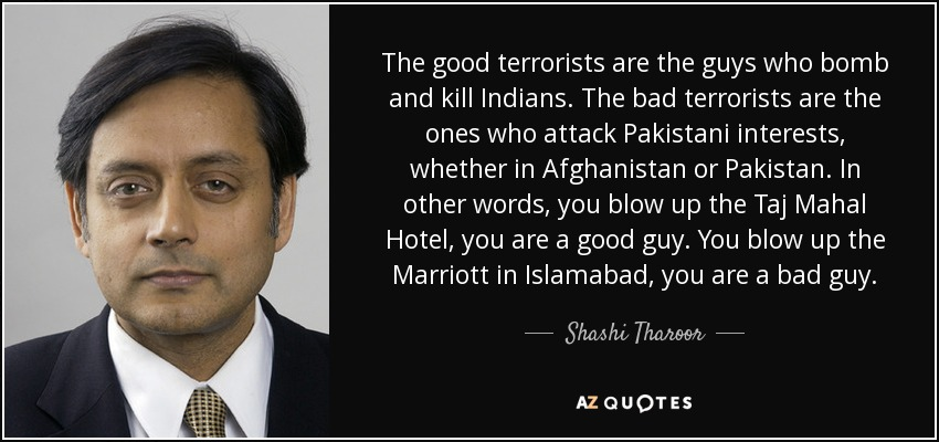 The good terrorists are the guys who bomb and kill Indians. The bad terrorists are the ones who attack Pakistani interests, whether in Afghanistan or Pakistan. In other words, you blow up the Taj Mahal Hotel, you are a good guy. You blow up the Marriott in Islamabad, you are a bad guy. - Shashi Tharoor