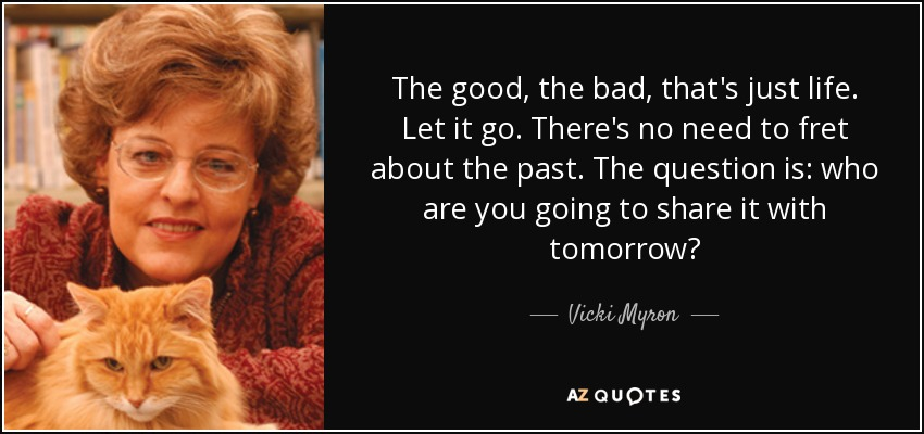 The good, the bad, that's just life. Let it go. There's no need to fret about the past. The question is: who are you going to share it with tomorrow? - Vicki Myron