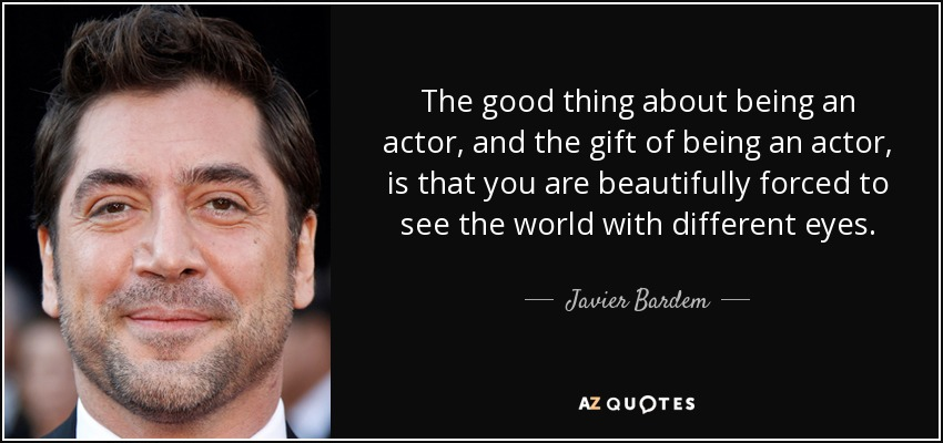 The good thing about being an actor, and the gift of being an actor, is that you are beautifully forced to see the world with different eyes. - Javier Bardem