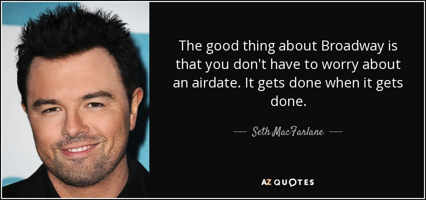 The good thing about Broadway is that you don't have to worry about an airdate. It gets done when it gets done. - Seth MacFarlane