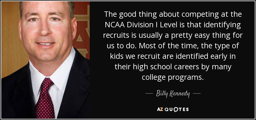 The good thing about competing at the NCAA Division I Level is that identifying recruits is usually a pretty easy thing for us to do. Most of the time, the type of kids we recruit are identified early in their high school careers by many college programs. - Billy Kennedy