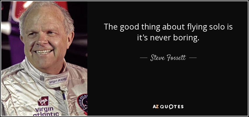 The good thing about flying solo is it's never boring. - Steve Fossett