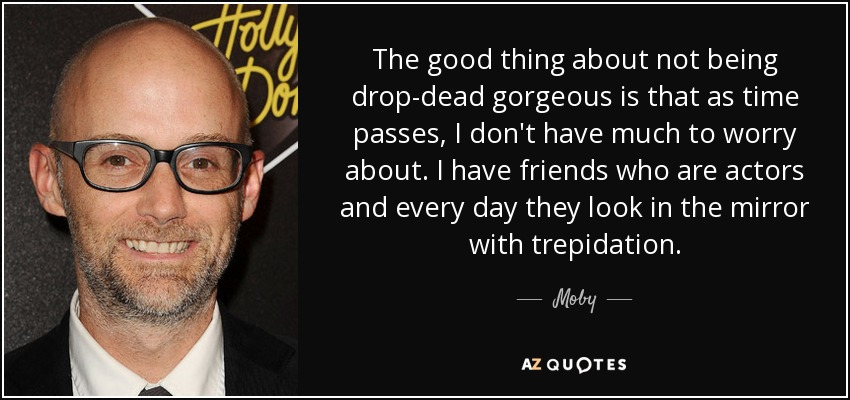 The good thing about not being drop-dead gorgeous is that as time passes, I don't have much to worry about. I have friends who are actors and every day they look in the mirror with trepidation. - Moby