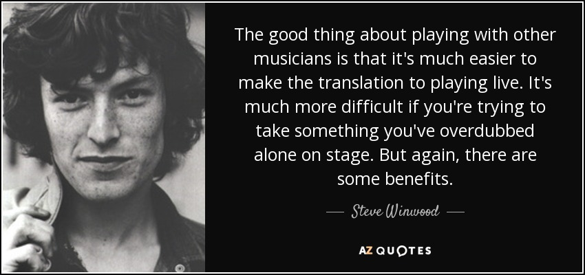 The good thing about playing with other musicians is that it's much easier to make the translation to playing live. It's much more difficult if you're trying to take something you've overdubbed alone on stage. But again, there are some benefits. - Steve Winwood