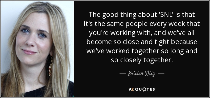 The good thing about 'SNL' is that it's the same people every week that you're working with, and we've all become so close and tight because we've worked together so long and so closely together. - Kristen Wiig