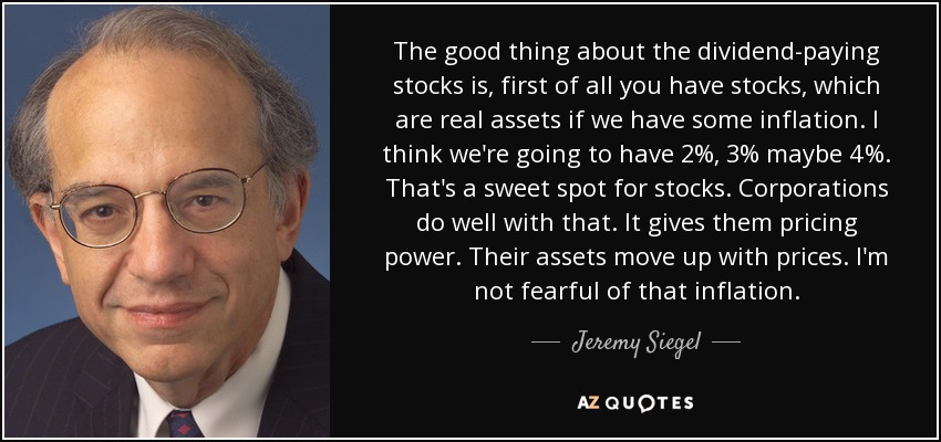 The good thing about the dividend-paying stocks is, first of all you have stocks, which are real assets if we have some inflation. I think we're going to have 2%, 3% maybe 4%. That's a sweet spot for stocks. Corporations do well with that. It gives them pricing power. Their assets move up with prices. I'm not fearful of that inflation. - Jeremy Siegel