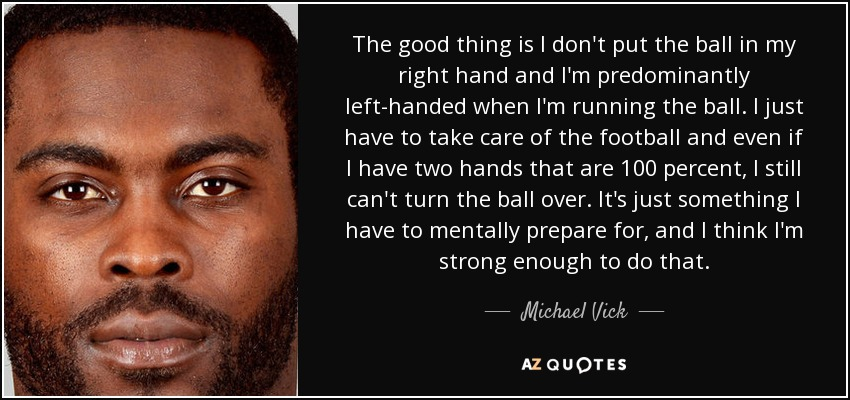 The good thing is I don't put the ball in my right hand and I'm predominantly left-handed when I'm running the ball. I just have to take care of the football and even if I have two hands that are 100 percent, I still can't turn the ball over. It's just something I have to mentally prepare for, and I think I'm strong enough to do that. - Michael Vick