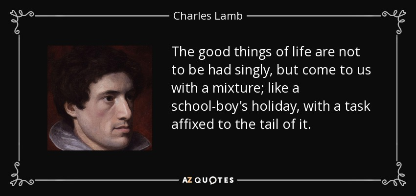 The good things of life are not to be had singly, but come to us with a mixture; like a school-boy's holiday, with a task affixed to the tail of it. - Charles Lamb