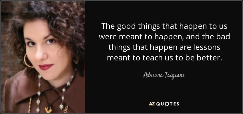 The good things that happen to us were meant to happen, and the bad things that happen are lessons meant to teach us to be better. - Adriana Trigiani