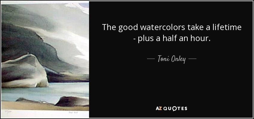 The good watercolors take a lifetime - plus a half an hour. - Toni Onley