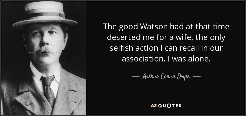The good Watson had at that time deserted me for a wife, the only selfish action I can recall in our association. I was alone. - Arthur Conan Doyle