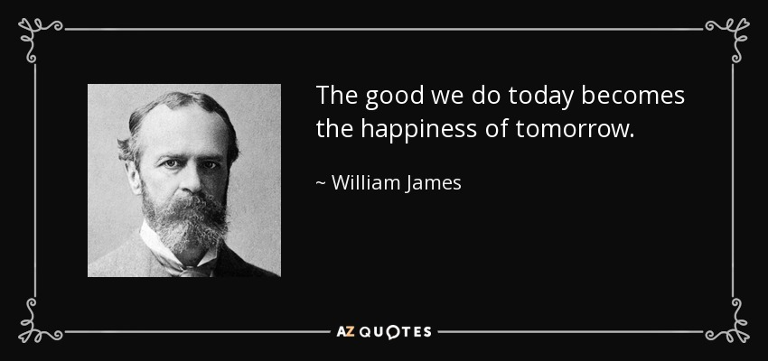 The good we do today becomes the happiness of tomorrow. - William James