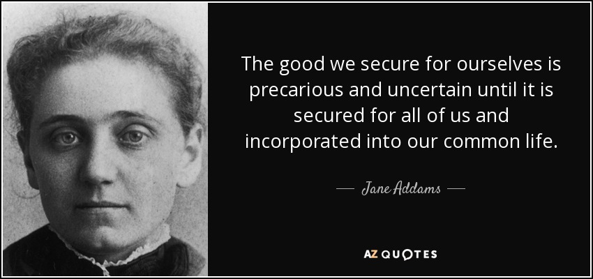 The good we secure for ourselves is precarious and uncertain until it is secured for all of us and incorporated into our common life. - Jane Addams