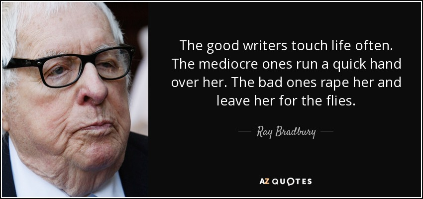 The good writers touch life often. The mediocre ones run a quick hand over her. The bad ones rape her and leave her for the flies. - Ray Bradbury