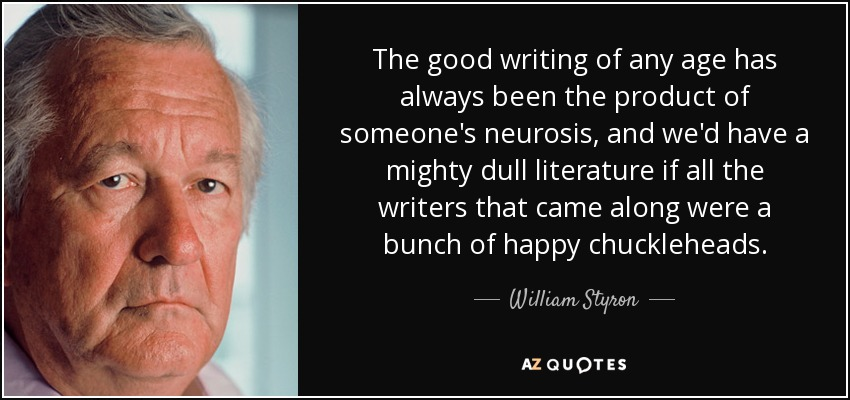 The good writing of any age has always been the product of someone's neurosis, and we'd have a mighty dull literature if all the writers that came along were a bunch of happy chuckleheads. - William Styron