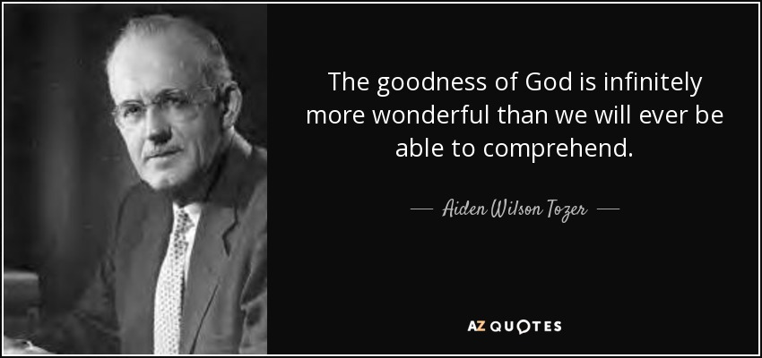 The goodness of God is infinitely more wonderful than we will ever be able to comprehend. - Aiden Wilson Tozer