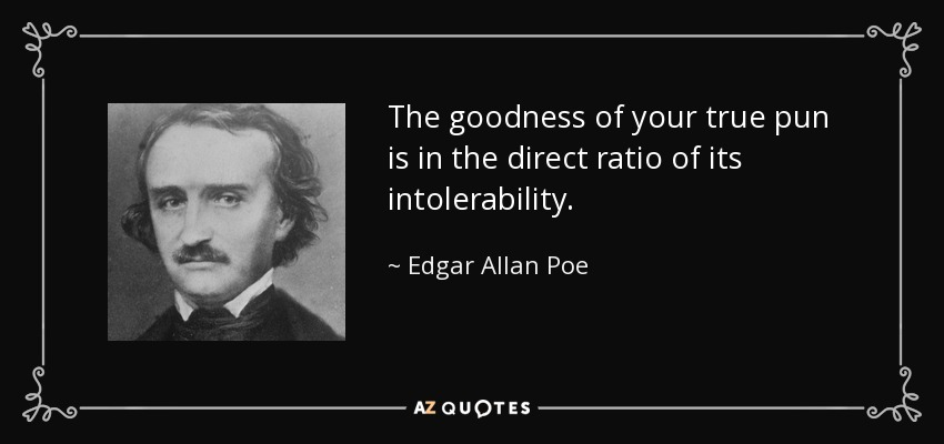 The goodness of your true pun is in the direct ratio of its intolerability. - Edgar Allan Poe