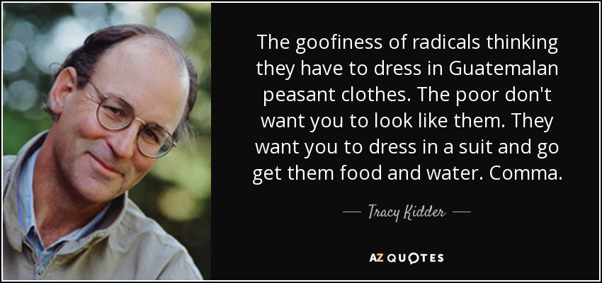 The goofiness of radicals thinking they have to dress in Guatemalan peasant clothes. The poor don't want you to look like them. They want you to dress in a suit and go get them food and water. Comma. - Tracy Kidder
