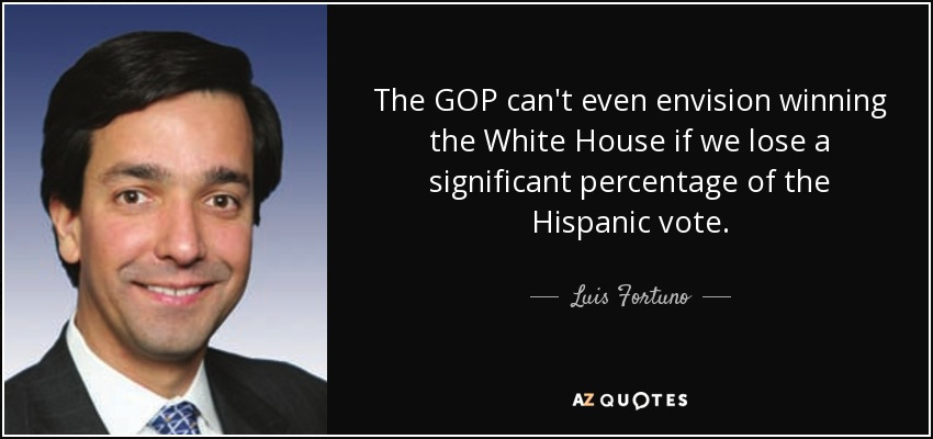 The GOP can't even envision winning the White House if we lose a significant percentage of the Hispanic vote. - Luis Fortuno