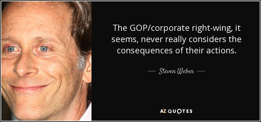 The GOP/corporate right-wing, it seems, never really considers the consequences of their actions. - Steven Weber