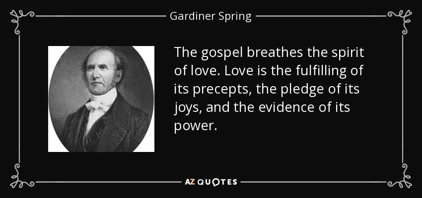 The gospel breathes the spirit of love. Love is the fulfilling of its precepts, the pledge of its joys, and the evidence of its power. - Gardiner Spring