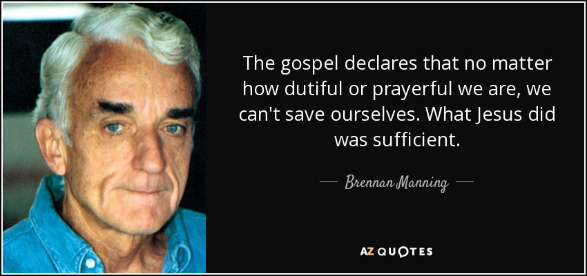 The gospel declares that no matter how dutiful or prayerful we are, we can't save ourselves. What Jesus did was sufficient. - Brennan Manning