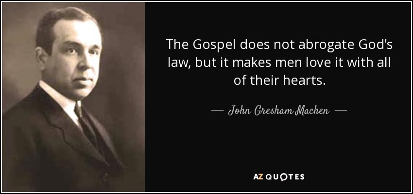 The Gospel does not abrogate God's law, but it makes men love it with all of their hearts. - John Gresham Machen
