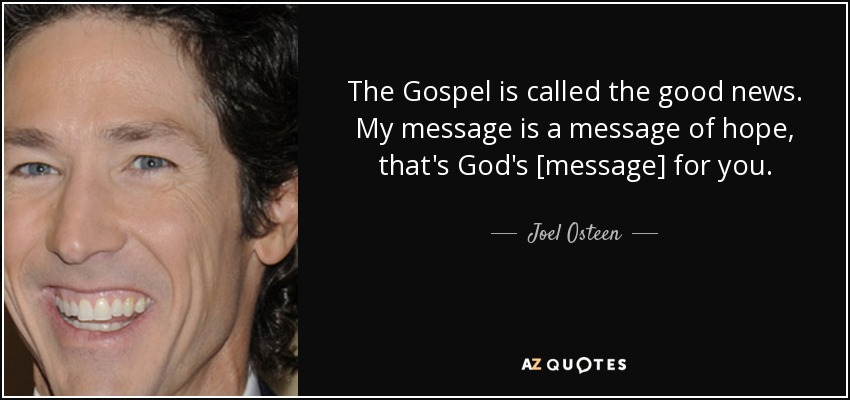 The Gospel is called the good news. My message is a message of hope, that's God's [message] for you. - Joel Osteen