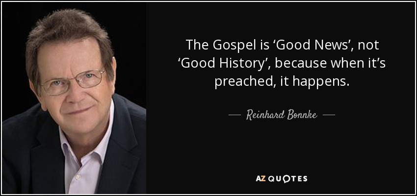 The Gospel is 'Good News', not 'Good History', because when it's preached, it happens. - Reinhard Bonnke