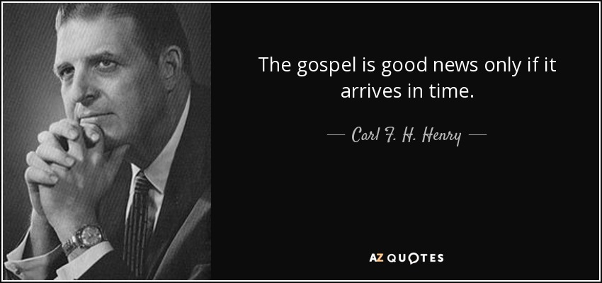 The gospel is good news only if it arrives in time. - Carl F. H. Henry