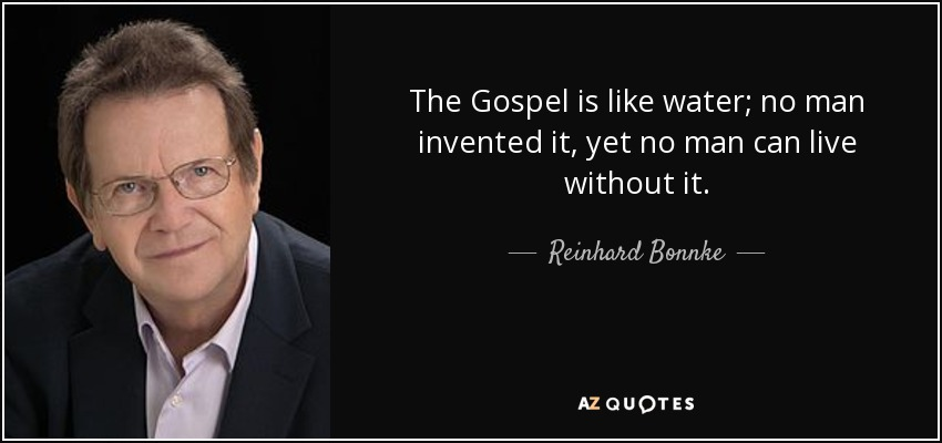 The Gospel is like water; no man invented it, yet no man can live without it. - Reinhard Bonnke