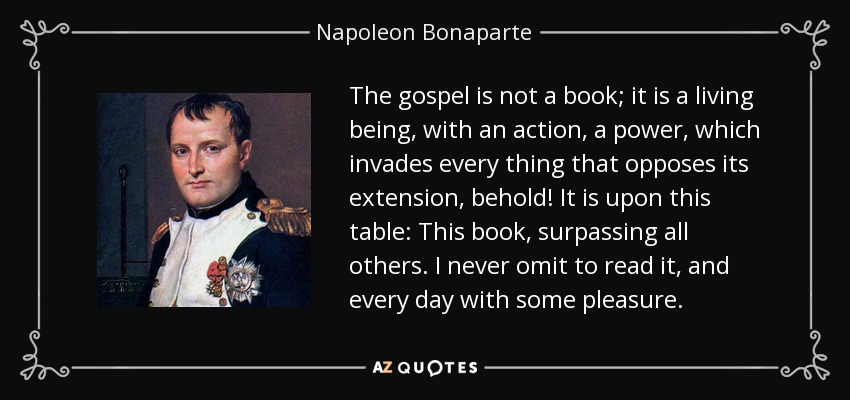 The gospel is not a book; it is a living being, with an action, a power, which invades every thing that opposes its extension, behold! It is upon this table: This book, surpassing all others. I never omit to read it, and every day with some pleasure. - Napoleon Bonaparte