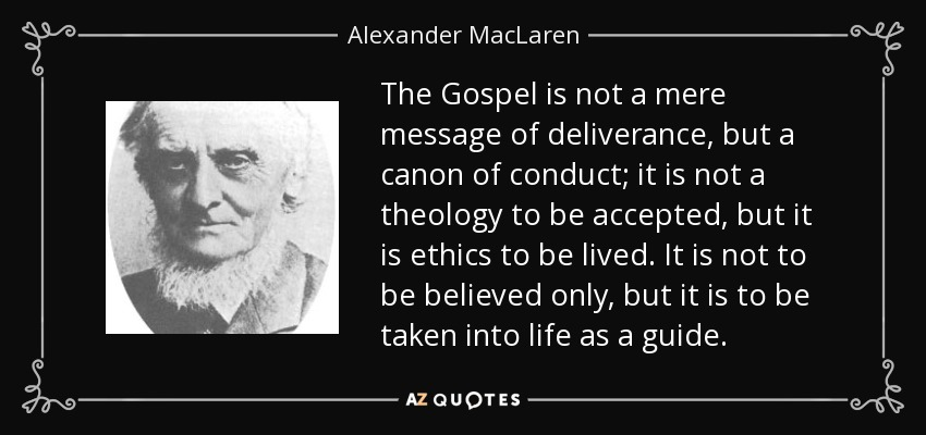 The Gospel is not a mere message of deliverance, but a canon of conduct; it is not a theology to be accepted, but it is ethics to be lived. It is not to be believed only, but it is to be taken into life as a guide. - Alexander MacLaren
