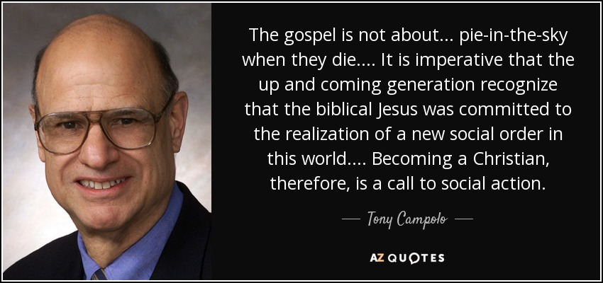 The gospel is not about... pie-in-the-sky when they die. ... It is imperative that the up and coming generation recognize that the biblical Jesus was committed to the realization of a new social order in this world.... Becoming a Christian, therefore, is a call to social action. - Tony Campolo