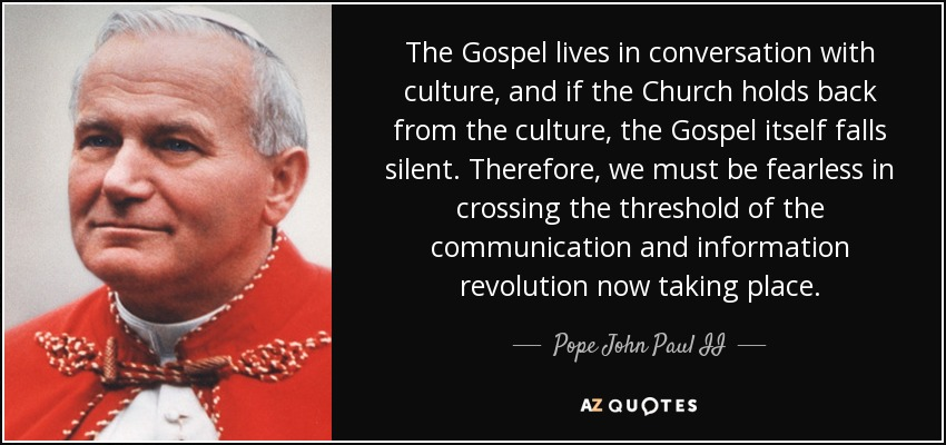 The Gospel lives in conversation with culture, and if the Church holds back from the culture, the Gospel itself falls silent. Therefore, we must be fearless in crossing the threshold of the communication and information revolution now taking place. - Pope John Paul II