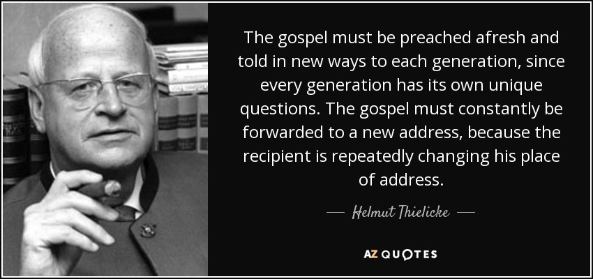 The gospel must be preached afresh and told in new ways to each generation, since every generation has its own unique questions. The gospel must constantly be forwarded to a new address, because the recipient is repeatedly changing his place of address. - Helmut Thielicke