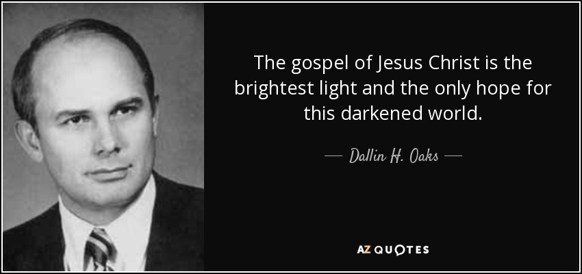 The gospel of Jesus Christ is the brightest light and the only hope for this darkened world. - Dallin H. Oaks