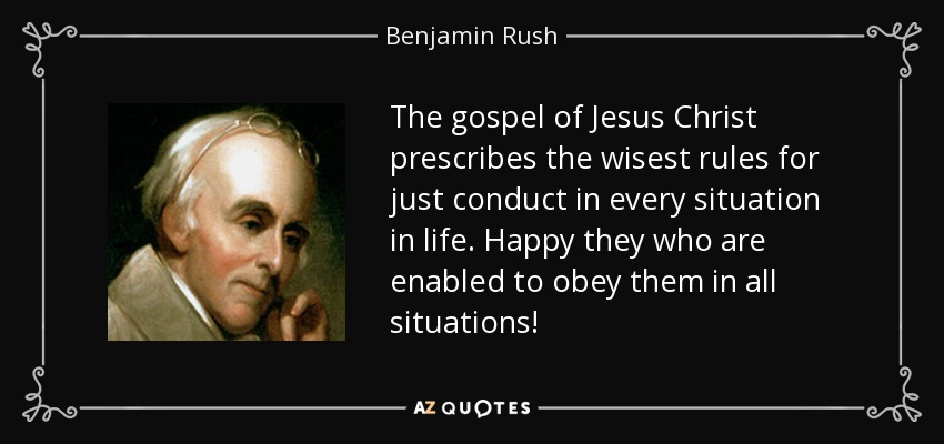 The gospel of Jesus Christ prescribes the wisest rules for just conduct in every situation in life. Happy they who are enabled to obey them in all situations! - Benjamin Rush