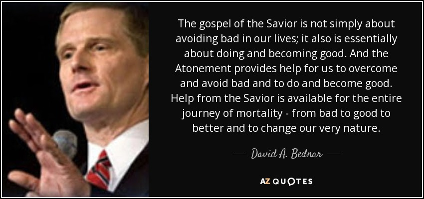 The gospel of the Savior is not simply about avoiding bad in our lives; it also is essentially about doing and becoming good. And the Atonement provides help for us to overcome and avoid bad and to do and become good. Help from the Savior is available for the entire journey of mortality - from bad to good to better and to change our very nature. - David A. Bednar