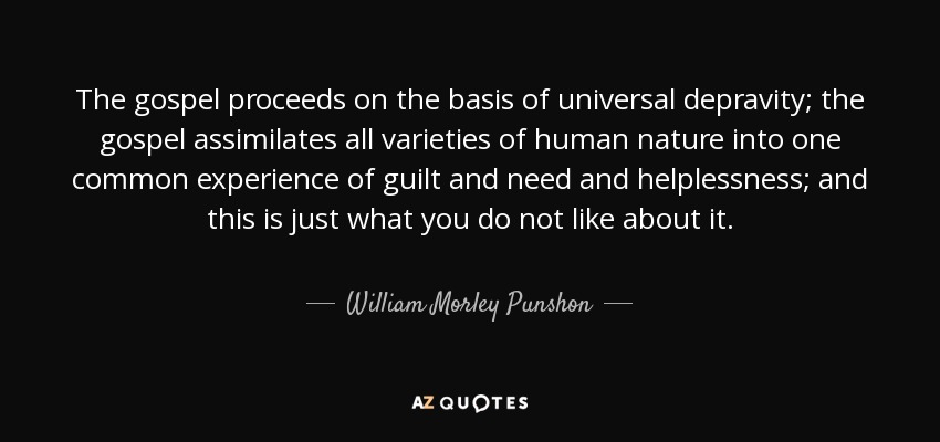The gospel proceeds on the basis of universal depravity; the gospel assimilates all varieties of human nature into one common experience of guilt and need and helplessness; and this is just what you do not like about it. - William Morley Punshon