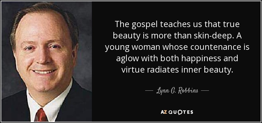 The gospel teaches us that true beauty is more than skin-deep. A young woman whose countenance is aglow with both happiness and virtue radiates inner beauty. - Lynn G. Robbins