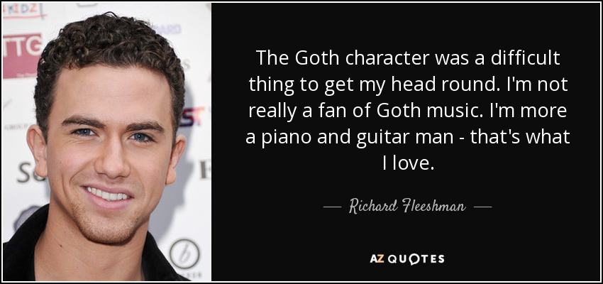 The Goth character was a difficult thing to get my head round. I'm not really a fan of Goth music. I'm more a piano and guitar man - that's what I love. - Richard Fleeshman