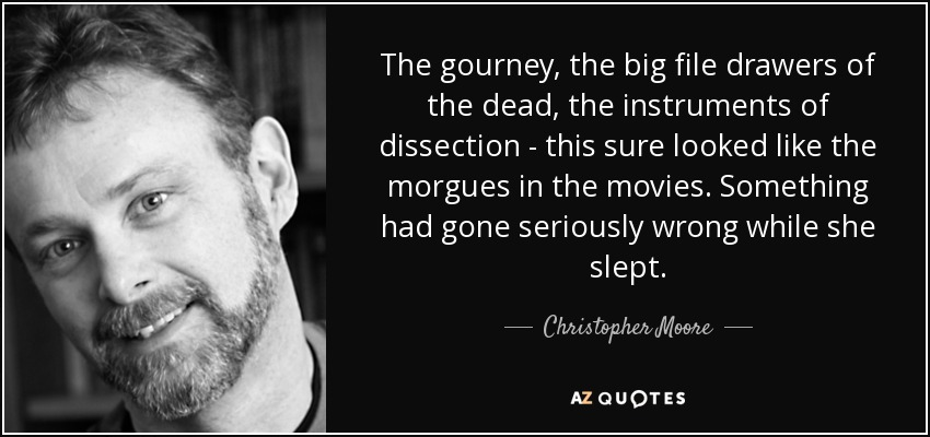 The gourney, the big file drawers of the dead, the instruments of dissection - this sure looked like the morgues in the movies. Something had gone seriously wrong while she slept. - Christopher Moore