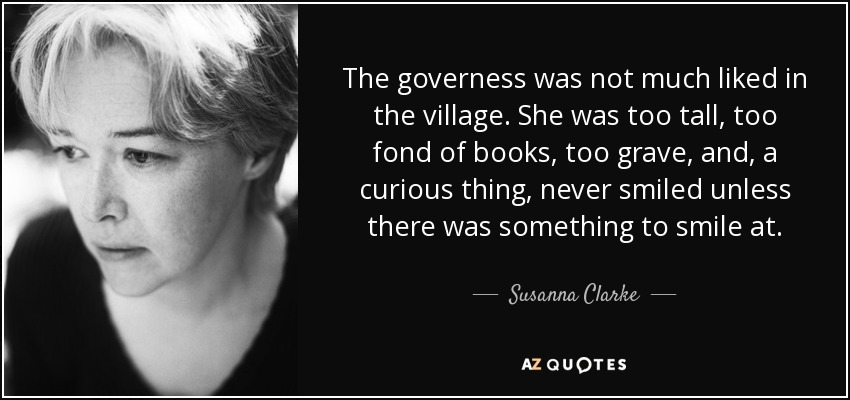 The governess was not much liked in the village. She was too tall, too fond of books, too grave, and, a curious thing, never smiled unless there was something to smile at. - Susanna Clarke