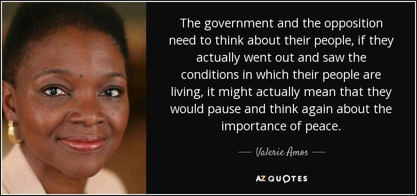 The government and the opposition need to think about their people, if they actually went out and saw the conditions in which their people are living, it might actually mean that they would pause and think again about the importance of peace. - Valerie Amos, Baroness Amos
