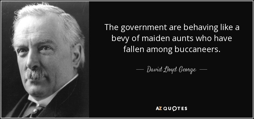 The government are behaving like a bevy of maiden aunts who have fallen among buccaneers. - David Lloyd George