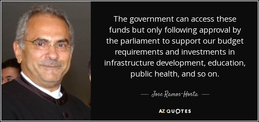 The government can access these funds but only following approval by the parliament to support our budget requirements and investments in infrastructure development, education, public health, and so on. - Jose Ramos-Horta